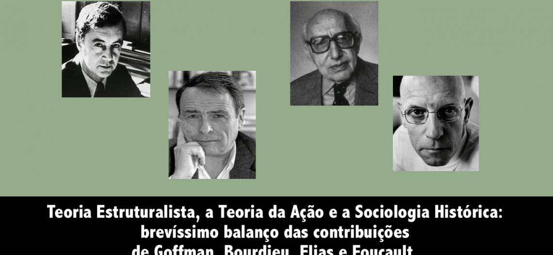 Teoria Estruturalista, a Teoria da Ação e a Sociologia Histórica: brevíssimo balanço das contribuições de Goffman, Bourdieu, Elias e Foucault.