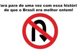 Para para de uma vez com essa história que o Brasil era melhor ontem!