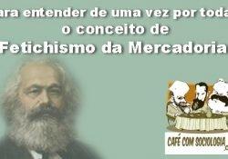 Para entender de uma vez por todas o conceito de Fetichismo da Mercadoria em Marx
