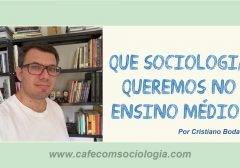 Que Sociologia queremos no Ensino Médio?