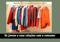 Os jovens e suas relações com o consumo e o consumismo