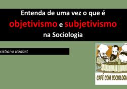 Entenda de uma vez o que é objetivismo e subjetivismo na Sociologia