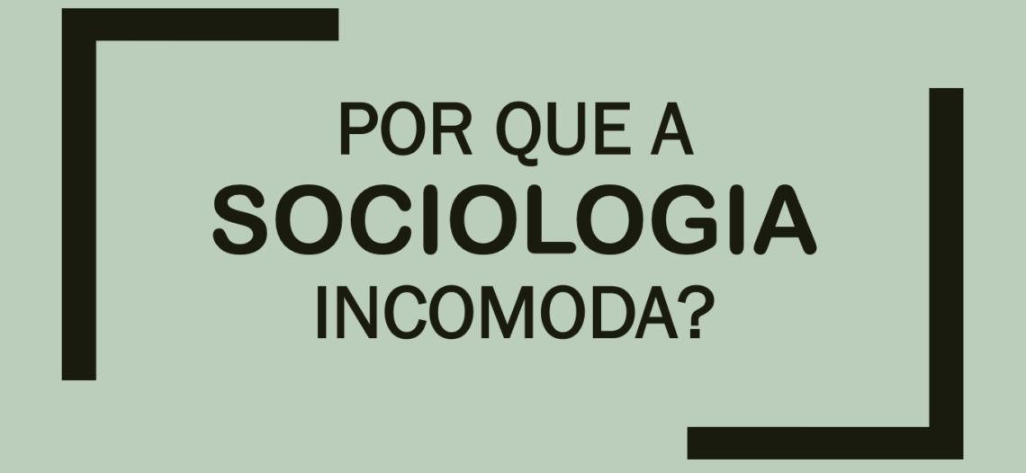 Por que a Sociologia incomoda?*