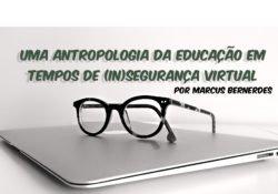 Uma Antropologia da Educação em tempos de (in)segurança virtual